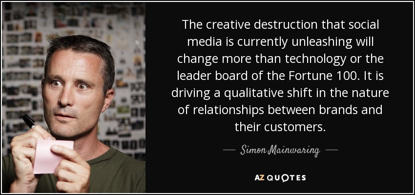 The creative destruction that social media is currently unleashing will change more than technology or the leader board of the Fortune 100. It is driving a qualitative shift in the nature of relationships between brands and their customers. - Simon Mainwaring