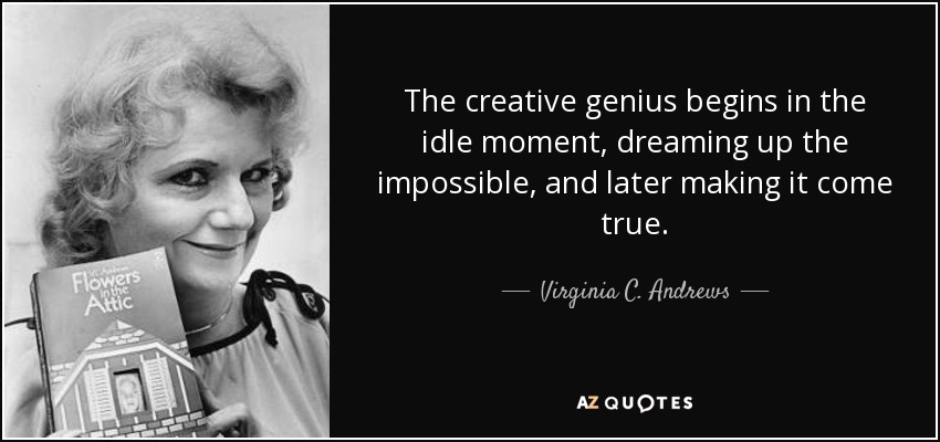 The creative genius begins in the idle moment, dreaming up the impossible, and later making it come true. - Virginia C. Andrews
