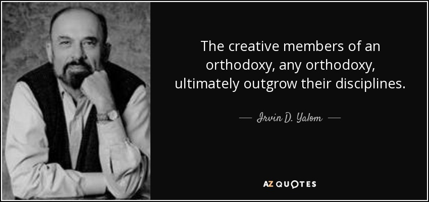 The creative members of an orthodoxy, any orthodoxy, ultimately outgrow their disciplines. - Irvin D. Yalom