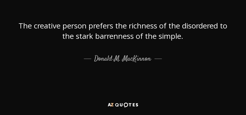 The creative person prefers the richness of the disordered to the stark barrenness of the simple. - Donald M. MacKinnon