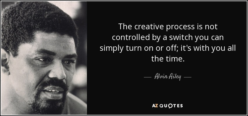 The creative process is not controlled by a switch you can simply turn on or off; it's with you all the time. - Alvin Ailey