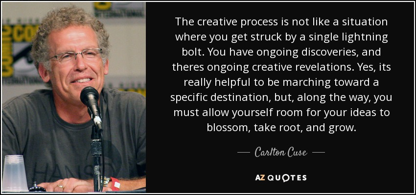 The creative process is not like a situation where you get struck by a single lightning bolt. You have ongoing discoveries, and theres ongoing creative revelations. Yes, its really helpful to be marching toward a specific destination, but, along the way, you must allow yourself room for your ideas to blossom, take root, and grow. - Carlton Cuse