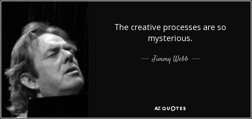 The creative processes are so mysterious. - Jimmy Webb