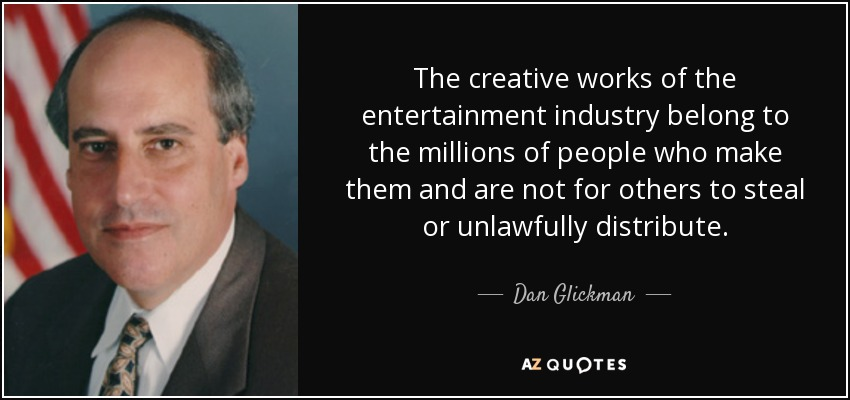 The creative works of the entertainment industry belong to the millions of people who make them and are not for others to steal or unlawfully distribute. - Dan Glickman