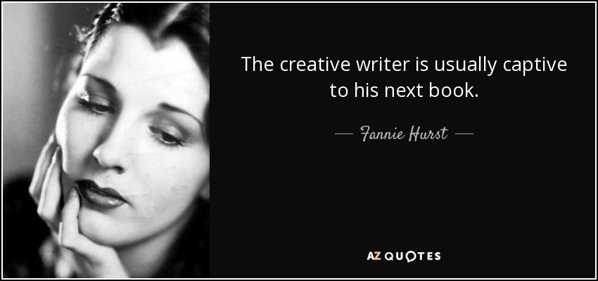 The creative writer is usually captive to his next book. - Fannie Hurst