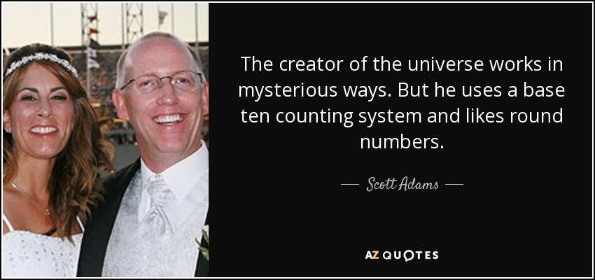 The creator of the universe works in mysterious ways. But he uses a base ten counting system and likes round numbers. - Scott Adams