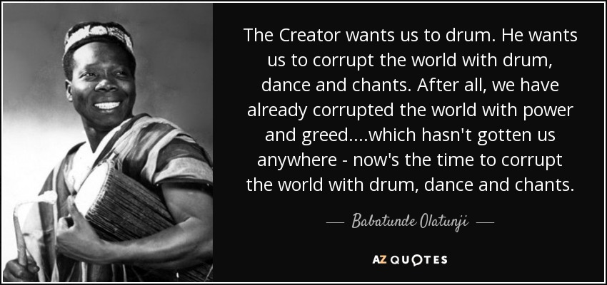 The Creator wants us to drum. He wants us to corrupt the world with drum, dance and chants. After all, we have already corrupted the world with power and greed....which hasn't gotten us anywhere - now's the time to corrupt the world with drum, dance and chants. - Babatunde Olatunji