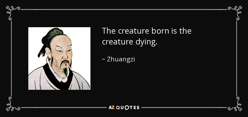 The creature born is the creature dying. - Zhuangzi