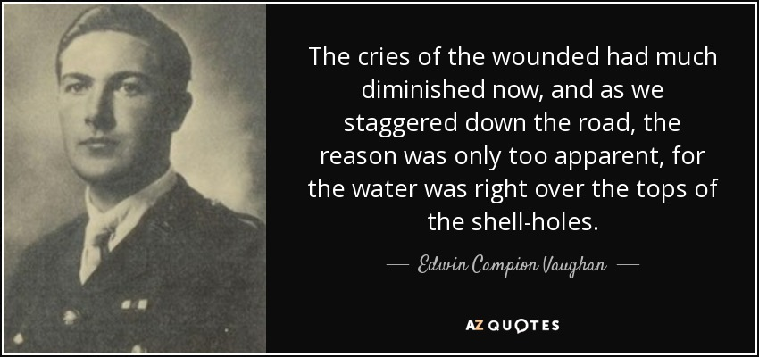 The cries of the wounded had much diminished now, and as we staggered down the road, the reason was only too apparent, for the water was right over the tops of the shell-holes. - Edwin Campion Vaughan
