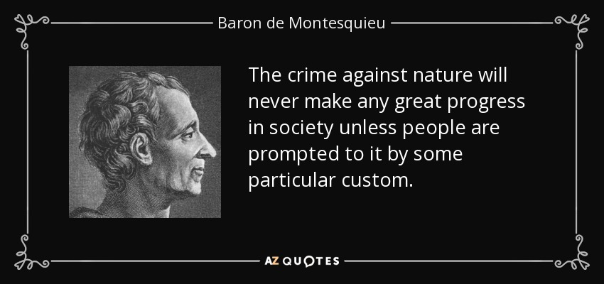 The crime against nature will never make any great progress in society unless people are prompted to it by some particular custom. - Baron de Montesquieu