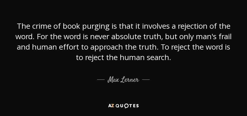 The crime of book purging is that it involves a rejection of the word. For the word is never absolute truth, but only man's frail and human effort to approach the truth. To reject the word is to reject the human search. - Max Lerner