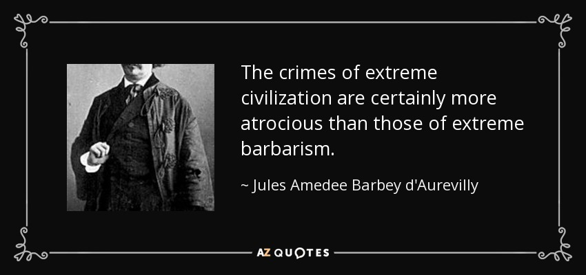 The crimes of extreme civilization are certainly more atrocious than those of extreme barbarism. - Jules Amedee Barbey d'Aurevilly