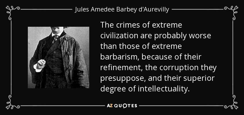 The crimes of extreme civilization are probably worse than those of extreme barbarism, because of their refinement, the corruption they presuppose, and their superior degree of intellectuality. - Jules Amedee Barbey d'Aurevilly