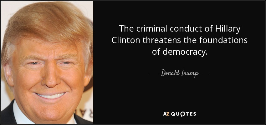 The criminal conduct of Hillary Clinton threatens the foundations of democracy. - Donald Trump
