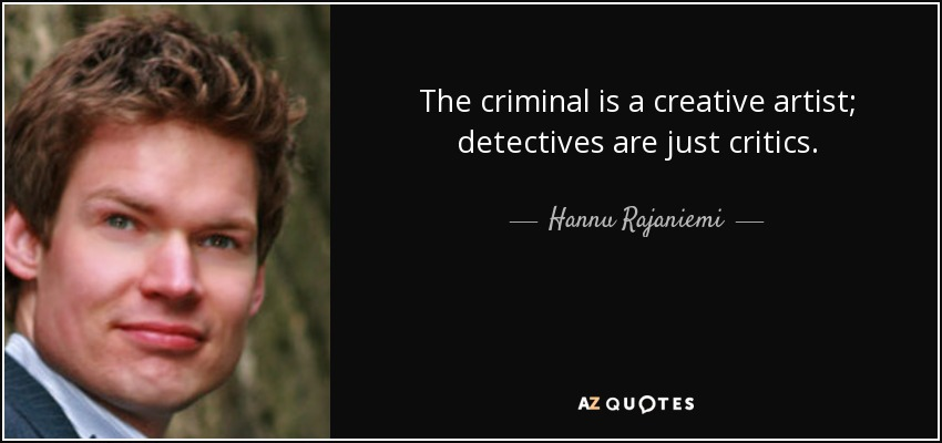 The criminal is a creative artist; detectives are just critics. - Hannu Rajaniemi