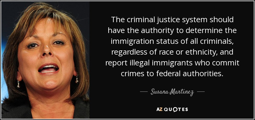The criminal justice system should have the authority to determine the immigration status of all criminals, regardless of race or ethnicity, and report illegal immigrants who commit crimes to federal authorities. - Susana Martinez