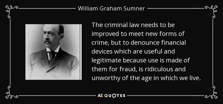 The criminal law needs to be improved to meet new forms of crime, but to denounce financial devices which are useful and legitimate because use is made of them for fraud, is ridiculous and unworthy of the age in which we live. - William Graham Sumner