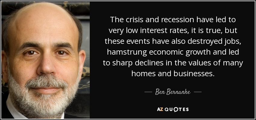 The crisis and recession have led to very low interest rates, it is true, but these events have also destroyed jobs, hamstrung economic growth and led to sharp declines in the values of many homes and businesses. - Ben Bernanke