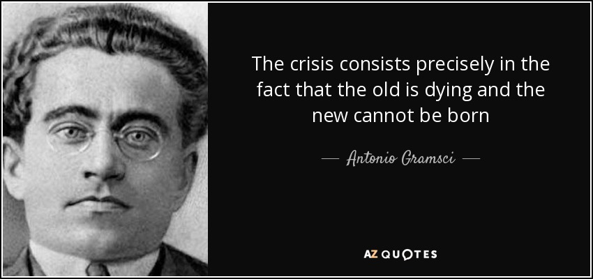 The crisis consists precisely in the fact that the old is dying and the new cannot be born - Antonio Gramsci