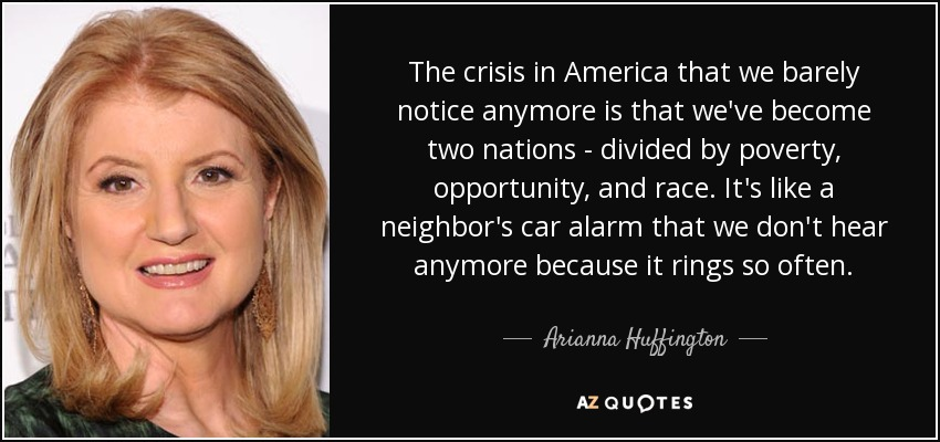 The crisis in America that we barely notice anymore is that we've become two nations - divided by poverty, opportunity, and race. It's like a neighbor's car alarm that we don't hear anymore because it rings so often. - Arianna Huffington