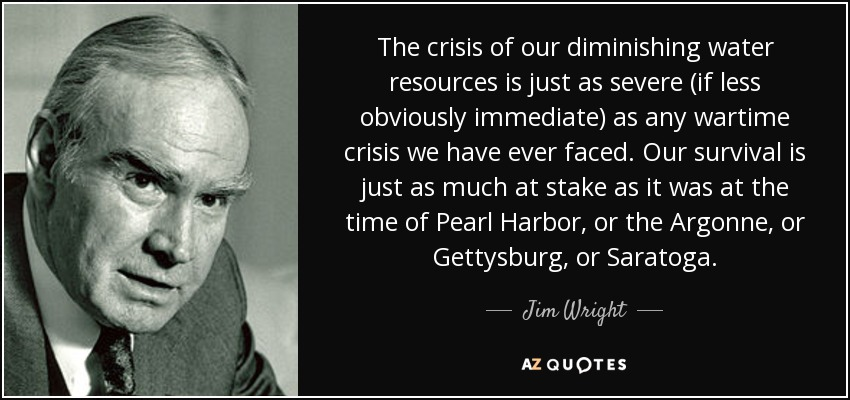 The crisis of our diminishing water resources is just as severe (if less obviously immediate) as any wartime crisis we have ever faced. Our survival is just as much at stake as it was at the time of Pearl Harbor, or the Argonne, or Gettysburg, or Saratoga. - Jim Wright