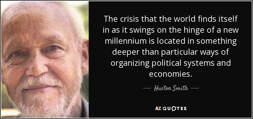 The crisis that the world finds itself in as it swings on the hinge of a new millennium is located in something deeper than particular ways of organizing political systems and economies. - Huston Smith
