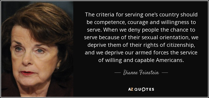 The criteria for serving one's country should be competence, courage and willingness to serve. When we deny people the chance to serve because of their sexual orientation, we deprive them of their rights of citizenship, and we deprive our armed forces the service of willing and capable Americans. - Dianne Feinstein