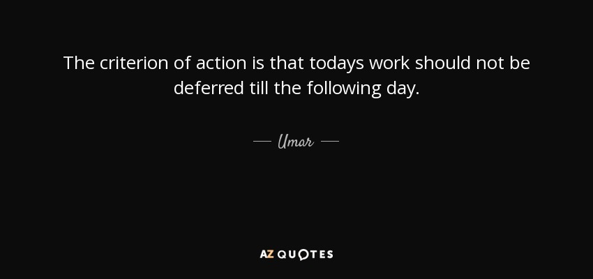 The criterion of action is that todays work should not be deferred till the following day. - Umar