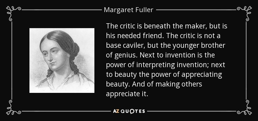 The critic is beneath the maker, but is his needed friend. The critic is not a base caviler, but the younger brother of genius. Next to invention is the power of interpreting invention; next to beauty the power of appreciating beauty. And of making others appreciate it. - Margaret Fuller