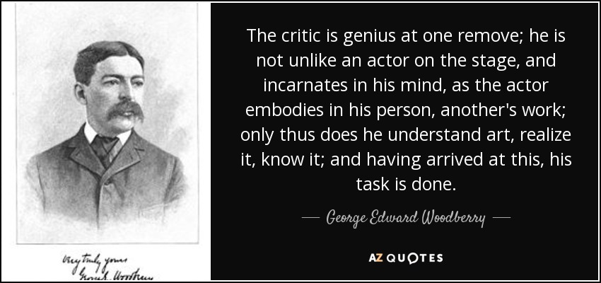 The critic is genius at one remove; he is not unlike an actor on the stage, and incarnates in his mind, as the actor embodies in his person, another's work; only thus does he understand art, realize it, know it; and having arrived at this, his task is done. - George Edward Woodberry