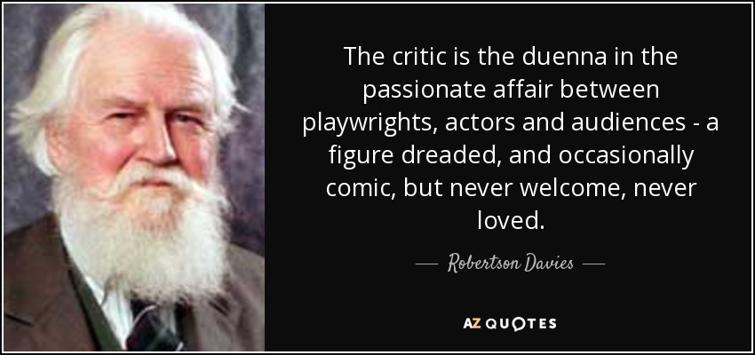 The critic is the duenna in the passionate affair between playwrights, actors and audiences - a figure dreaded, and occasionally comic, but never welcome, never loved. - Robertson Davies