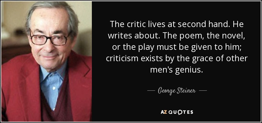 The critic lives at second hand. He writes about. The poem, the novel, or the play must be given to him; criticism exists by the grace of other men's genius. - George Steiner