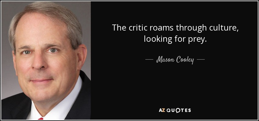 The critic roams through culture, looking for prey. - Mason Cooley
