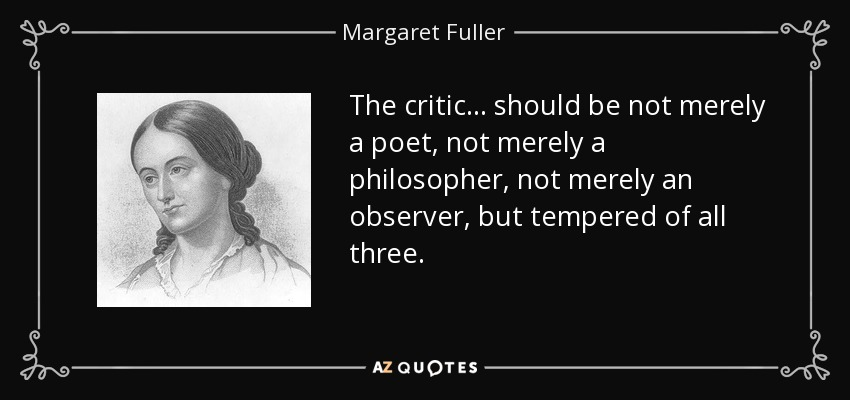 The critic ... should be not merely a poet, not merely a philosopher, not merely an observer, but tempered of all three. - Margaret Fuller