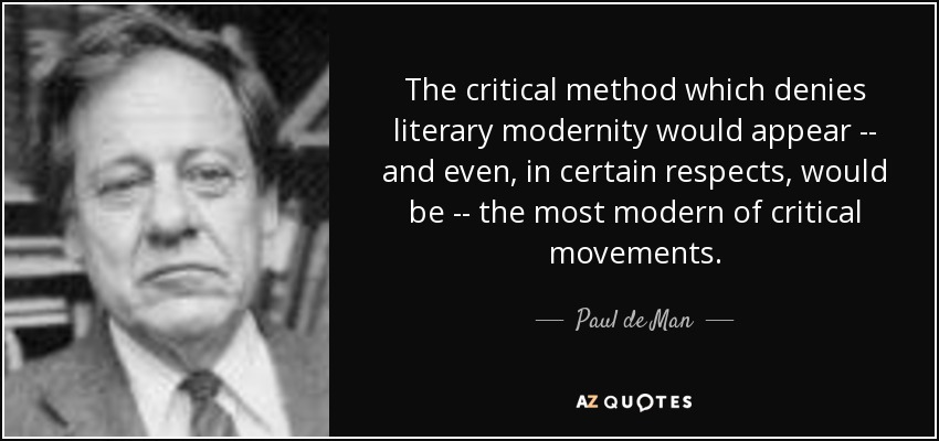 The critical method which denies literary modernity would appear -- and even, in certain respects, would be -- the most modern of critical movements. - Paul de Man