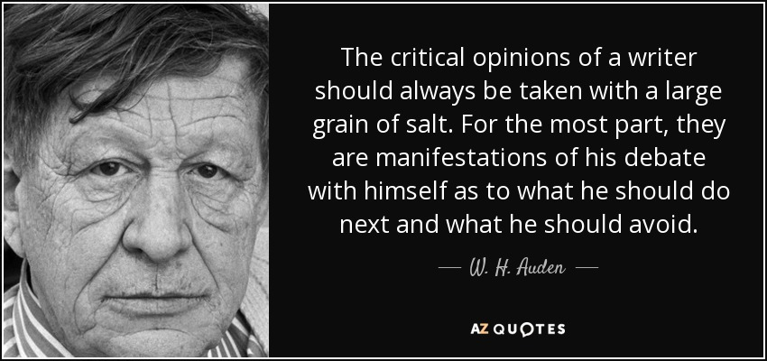 The critical opinions of a writer should always be taken with a large grain of salt. For the most part, they are manifestations of his debate with himself as to what he should do next and what he should avoid. - W. H. Auden