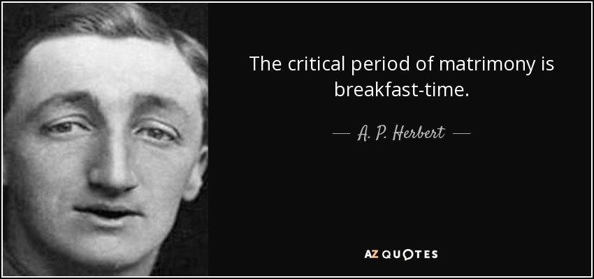 The critical period of matrimony is breakfast-time. - A. P. Herbert