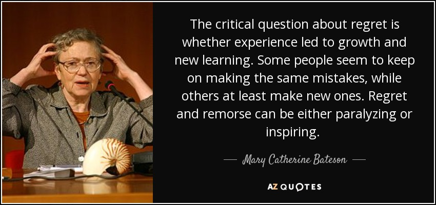 The critical question about regret is whether experience led to growth and new learning. Some people seem to keep on making the same mistakes, while others at least make new ones. Regret and remorse can be either paralyzing or inspiring. [p. 199] - Mary Catherine Bateson