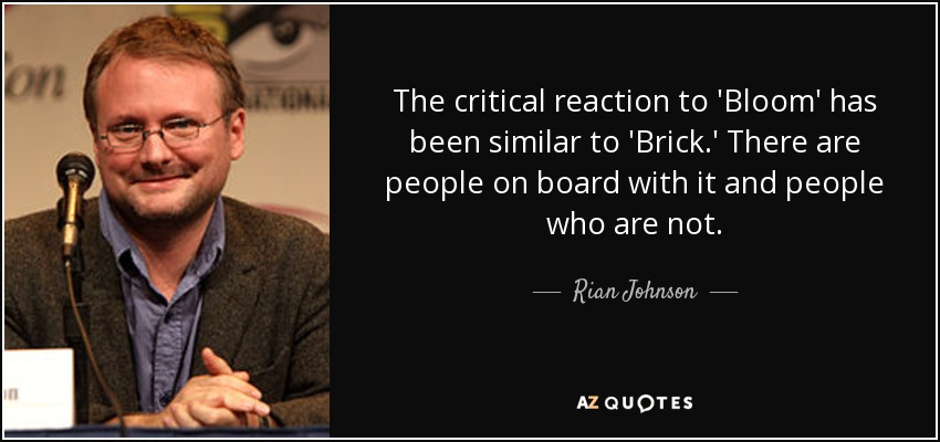 The critical reaction to 'Bloom' has been similar to 'Brick.' There are people on board with it and people who are not. - Rian Johnson