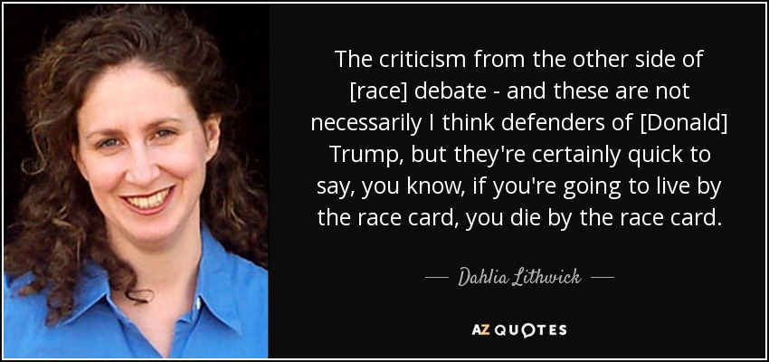 The criticism from the other side of [race] debate - and these are not necessarily I think defenders of [Donald] Trump, but they're certainly quick to say, you know, if you're going to live by the race card, you die by the race card. - Dahlia Lithwick