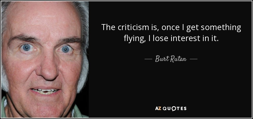 The criticism is, once I get something flying, I lose interest in it. - Burt Rutan