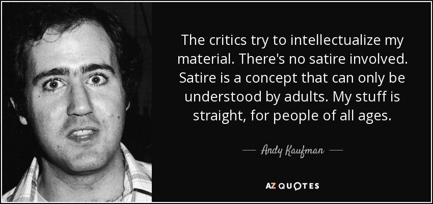 The critics try to intellectualize my material. There's no satire involved. Satire is a concept that can only be understood by adults. My stuff is straight, for people of all ages. - Andy Kaufman