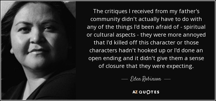 The critiques I received from my father's community didn't actually have to do with any of the things I'd been afraid of - spiritual or cultural aspects - they were more annoyed that I'd killed off this character or those characters hadn't hooked up or I'd done an open ending and it didn't give them a sense of closure that they were expecting. - Eden Robinson