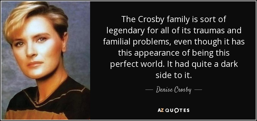 The Crosby family is sort of legendary for all of its traumas and familial problems, even though it has this appearance of being this perfect world. It had quite a dark side to it. - Denise Crosby