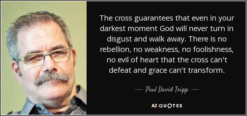 The cross guarantees that even in your darkest moment God will never turn in disgust and walk away. There is no rebellion, no weakness, no foolishness, no evil of heart that the cross can't defeat and grace can't transform. - Paul David Tripp
