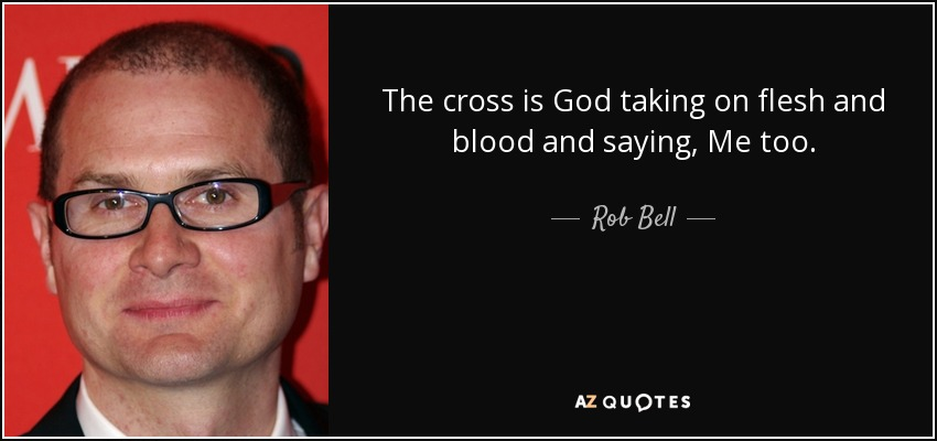The cross is God taking on flesh and blood and saying, Me too. - Rob Bell