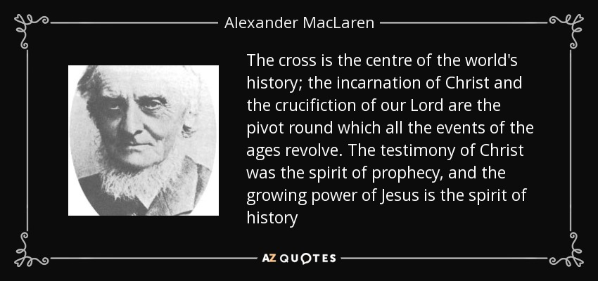 http://www.azquotes.com/picture-quotes/quote-the-cross-is-the-centre-of-the-world-s-history-the-incarnation-of-christ-and-the-crucifiction-alexander-maclaren-104-83-58.jpg