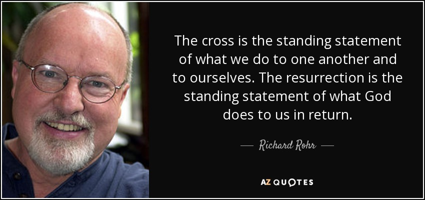 The cross is the standing statement of what we do to one another and to ourselves. The resurrection is the standing statement of what God does to us in return. - Richard Rohr