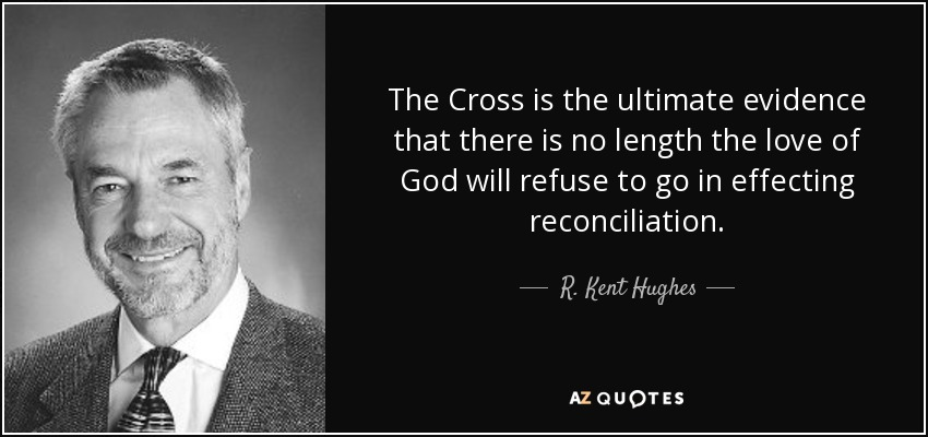 The Cross is the ultimate evidence that there is no length the love of God will refuse to go in effecting reconciliation. - R. Kent Hughes
