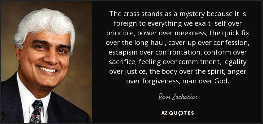 The cross stands as a mystery because it is foreign to everything we exalt- self over principle, power over meekness, the quick fix over the long haul, cover-up over confession, escapism over confrontation, conform over sacrifice, feeling over commitment, legality over justice, the body over the spirit, anger over forgiveness, man over God. - Ravi Zacharias